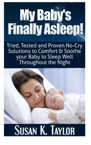My Baby's Finally Asleep! Tried, Tested and Proven No-Cry Solutions to Comfort & Soothe ...