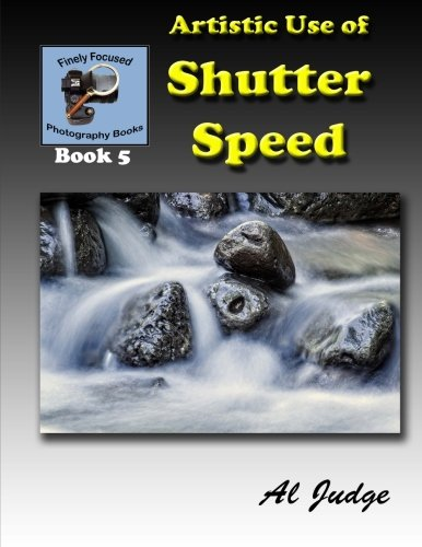 Artistic Use of Shutter Speed: An Illustrated Guide Book (Finely Focused Photography Books) (Volume...