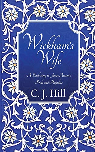 Wickham's Wife: A Back-story to Jane Austen's Pride and Prejudice: C. J. Hill