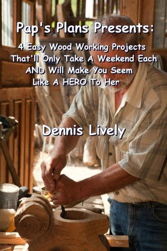 Pap's Plans Presents:: 4 Easy Wood Working Projects That'll Only Take A Weekend Each AND ...