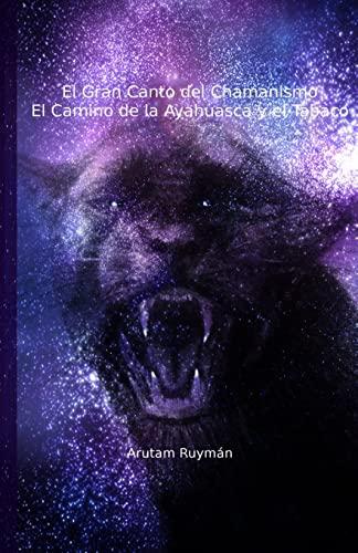 El Gran Canto del Chamanismo. El Camino de la Ayahuasca y el Tabaco (Spanish Edition): Arutam Ruyman