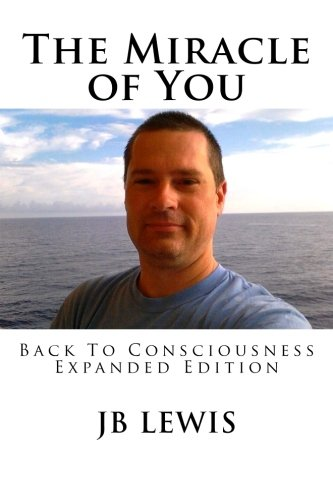 The Miracle of You: Back to Consciousness: Expanded Edition: Lewis, JB