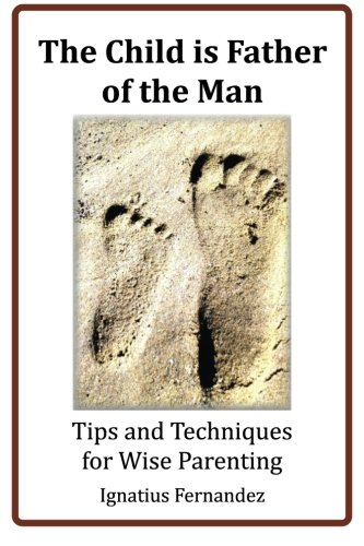 The Child Is Father of the Man: Tips and Techniques for Wise Parenting: Ignatius Fernandez