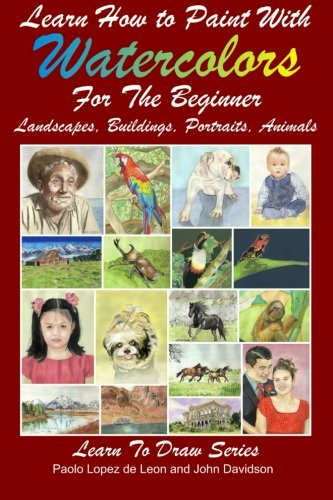 9781497464780: Learn How to Paint With Watercolors For The Beginner: Landscapes, Buildings, Portraits, Animals (Learn to Draw) (Volume 24)