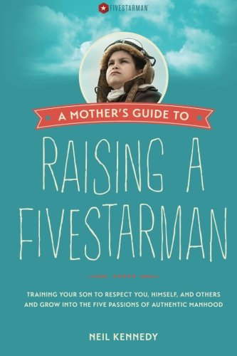 A Mother's Guide to Raising a FivestarMan: Training Your Son to Respect You, Himself, and ...