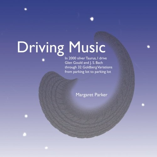 9781497476240: Driving Music: In 2000 silver Taurus, I drive Glen Gould and J. S. Bach through 32 Goldberg variations from parking lot to parking lot.