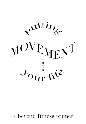 9781497476950: Putting Movement into Your Life: a beyond fitness primer