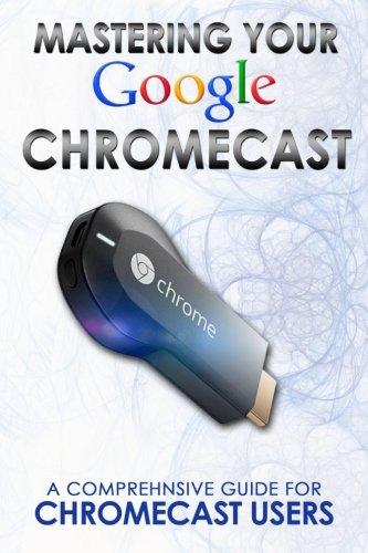 9781497503205: Mastering Your Google Chromecast:A Comprehensive Guide For Chromecast Users