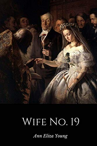9781497510098: Wife No. 19: The Story of a Life in Bondage, Being a Complete Exposé of Mormonism, and Revealing the Sorrows, Sacrifices and Sufferings of Women in Polygamy
