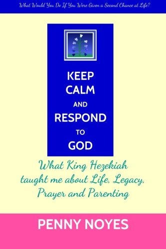 9781497516137: Keep Calm and Respond to God: What King Hezekiah taught me about Life, Legacy, Prayer and Parenting