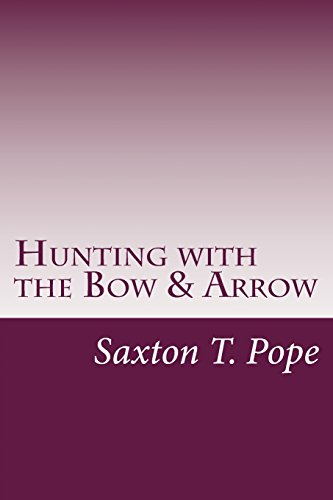 Hunting with the Bow & Arrow: Saxton T. Pope