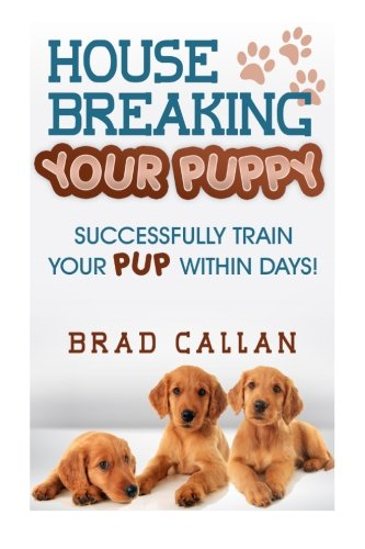 House Breaking Your Puppy: Successfully Train Your PUP Within Days!: Brad Callan