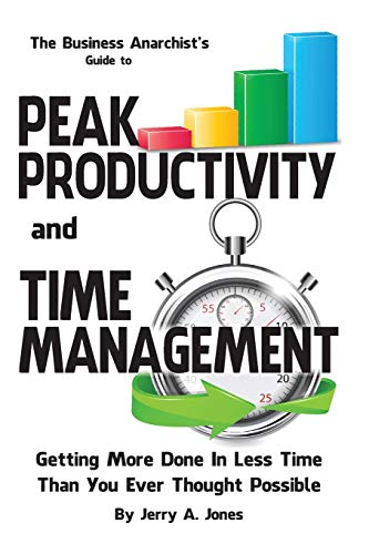 The Business Anarchist's Guide to Peak Productivity and Time Management: Getting More Done In ...
