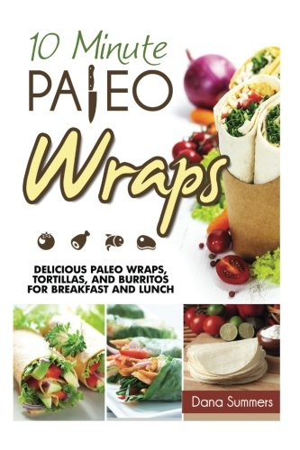 10-Minute Paleo Wraps: Delicious Paleo Wraps, Tortillas, and Burritos for Breakfast and Lunch: ...