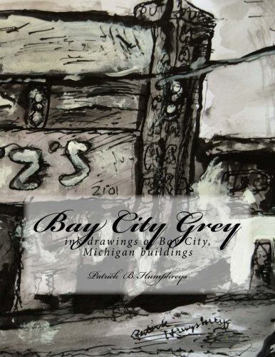 Bay City Grey: ink drawings of Bay City , MI buildings: Patrick B Humphreys