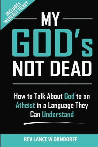 My God's Not Dead!: How to Talk About God to an Atheist in a Language They Can Understand (...
