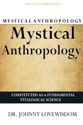Mystical Anthropology: Constituted as a Fundamental Vitalogical: Dr Johnny Lovewisdom