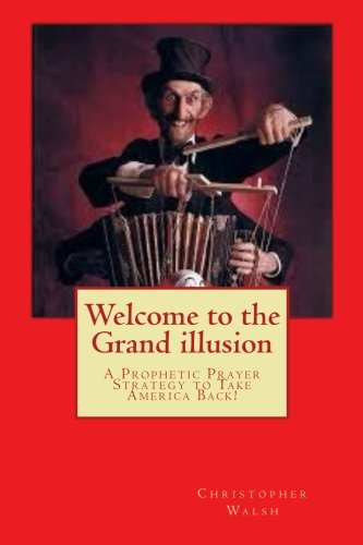 9781497594838: Welcome to the Grand illusion: A Prophetic Prayer Strategy to Take America Back!