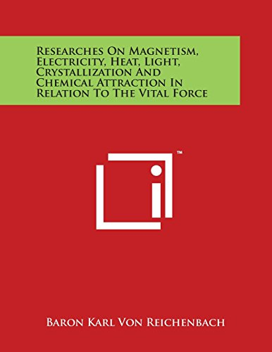 9781498106382: Researches On Magnetism, Electricity, Heat, Light, Crystallization And Chemical Attraction In Relation To The Vital Force