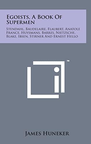 9781498143714: Egoists, a Book of Supermen: Stendahl, Baudelaire, Flaubert, Anatole France, Huysmans, Barres, Nietzsche, Blake, Ibsen, Stirner and Ernest Hello
