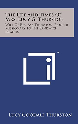 9781498166270: The Life and Times of Mrs. Lucy G. Thurston: Wife of REV. Asa Thurston, Pioneer Missionary to the Sandwich Islands