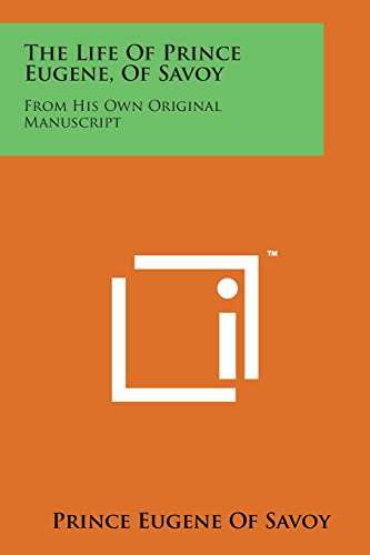 9781498178563: The Life of Prince Eugene, of Savoy: From His Own Original Manuscript