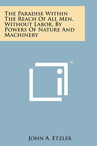 9781498191166: The Paradise Within the Reach of All Men, Without Labor, by Powers of Nature and Machinery