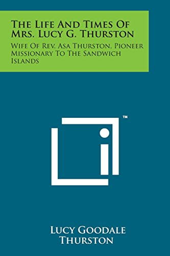 9781498198851: The Life and Times of Mrs. Lucy G. Thurston: Wife of REV. Asa Thurston, Pioneer Missionary to the Sandwich Islands