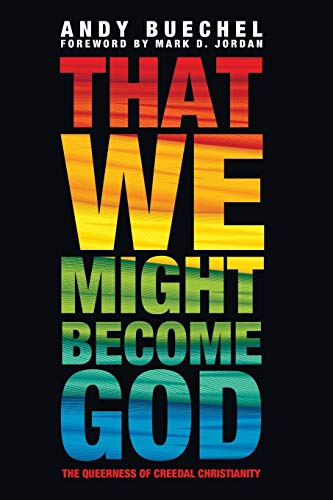 That We Might Become God: The Queerness of Creedal Christianity: Buechel, Andy