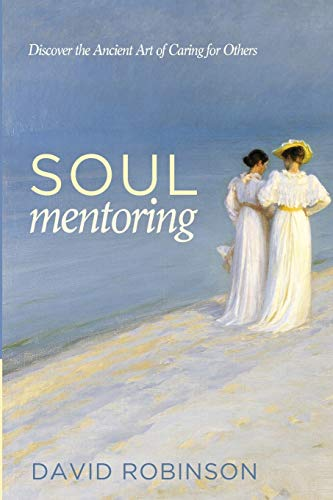 Soul Mentoring: Discover the Ancient Art of Caring for Others: David Robinson