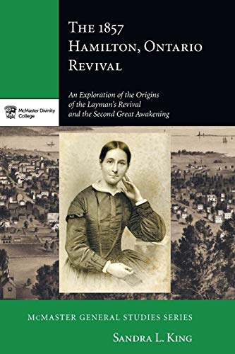 9781498209441: The 1857 Hamilton Ontario Revival: An Exploration of the Origins of the Layman's Revival and the Second Great Awakening (McMaster Divinity College Press General)