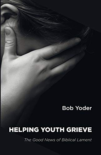 Helping Youth Grieve: The Good News of Biblical Lament: Yoder, Bob