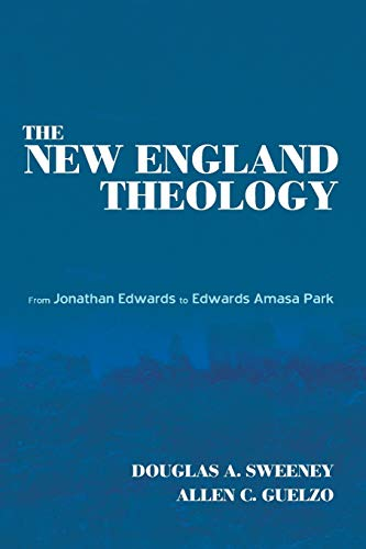The New England Theology: From Jonathan Edwards to Edwards Amasa Park: Douglas A. Sweeney