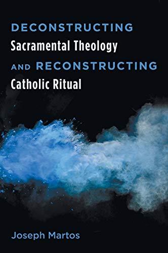 Deconstructing Sacramental Theology and Reconstructing Catholic Ritual: Joseph Martos