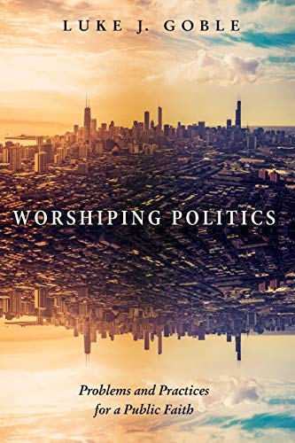 Worshiping Politics: Problems and Practices for a Public Faith: Luke J. Goble
