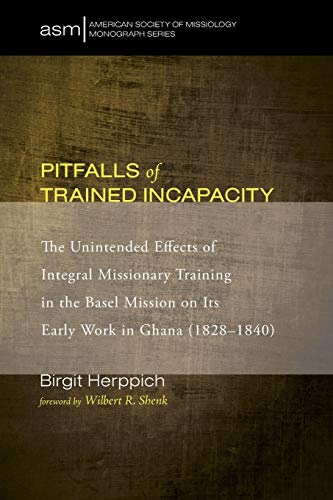 9781498229524: Pitfalls of Trained Incapacity: The Unintended Effects of Integral Missionary Training in the Basel Mission on Its Early Work in Ghana (1828-1840) (American Society of Missiology Monograph)