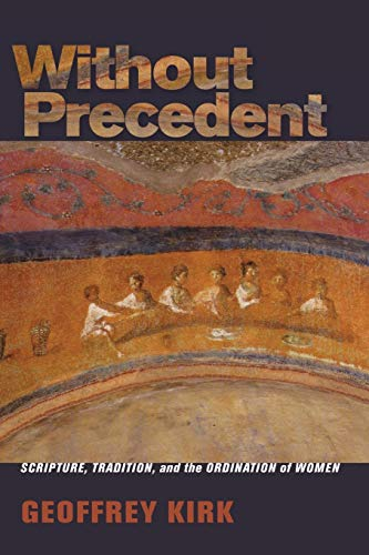 Without Precedent: Scripture, Tradition, and the Ordination of Women: Geoffrey Kirk