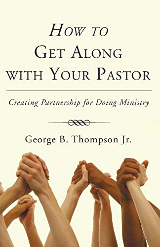 How to Get Along with Your Pastor: Creating Partnership for Doing Ministry: George B. Thompson Jr.