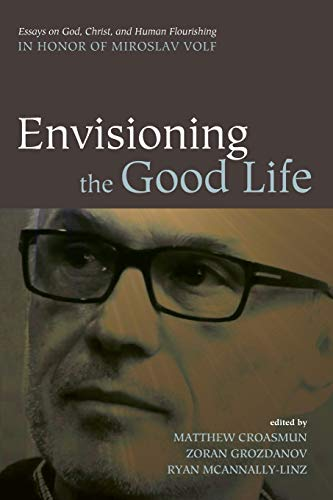 9781498235235: Envisioning the Good Life: Essays on God, Christ, and Human Flourishing in Honor of Miroslav Volf