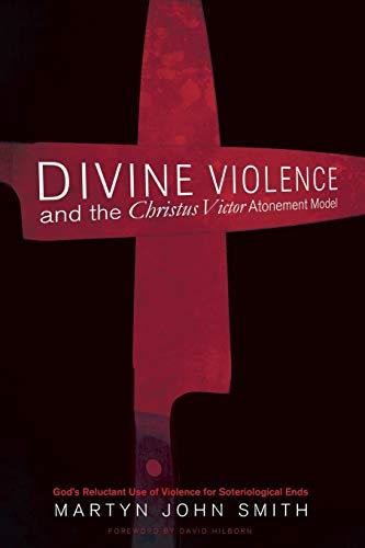 9781498239479: Divine Violence and the Christus Victor Atonement Model: God's Reluctant Use of Violence for Soteriological Ends