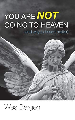 9781498265638: You Are Not Going to Heaven (and Why It Doesn't Matter)