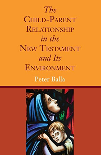 The Child-Parent Relationship in the New Testament and Its Environment: Balla, Peter