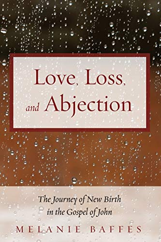 Love, Loss, and Abjection: The Journey of New Birth in the Gospel of John: Melanie Baffes