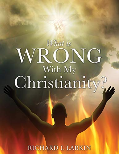 WHAT IS WRONG WITH MY CHRISTIANITY?: Larkin, Richard L
