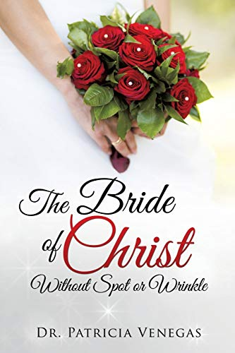 The Bride of Christ Without Spot or Wrinkle: Venegas, Dr. Patricia