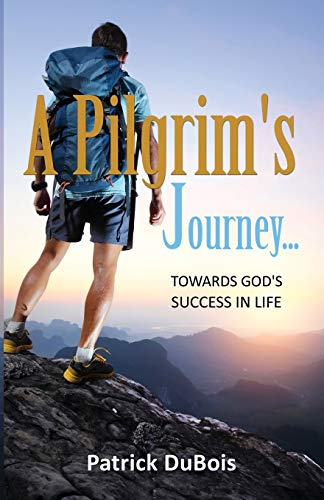 A Pilgrim's Journey. Towards God's Success in Life: DuBois, Patrick