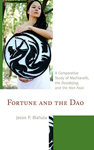 Fortune and the Dao: A Comparative Study of Machiavelli, the Daodejing, and the Han Feizi (Studies ...