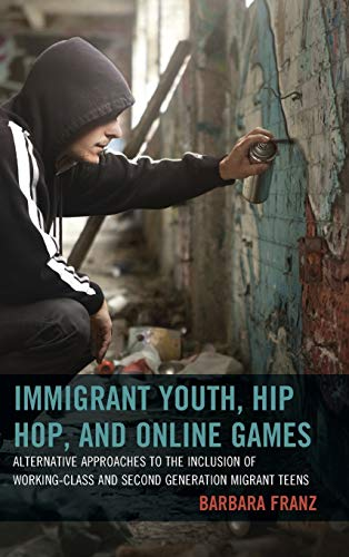 9781498500920: Immigrant Youth, Hip Hop, and Online Games: Alternative Approaches to the Inclusion of Working-Class and Second Generation Migrant Teens