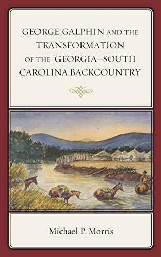 9781498501736: George Galphin and the Transformation of the Georgia–South Carolina Backcountry (New Studies in Southern History)
