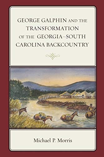 9781498501750: George Galphin and the Transformation of the Georgia–South Carolina Backcountry (New Studies in Southern History)